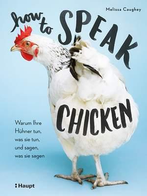 How to Speak Chicken - Warum Ihre Hühner tun, was sie tun, und sagen, was sie sagen